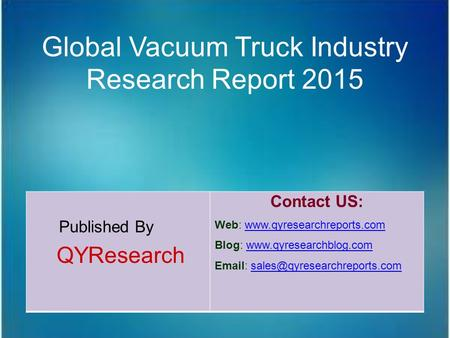 Global Vacuum Truck Industry Research Report 2015 Published By QYResearch Contact US: Web: www.qyresearchreports.comwww.qyresearchreports.com Blog: www.qyresearchblog.comwww.qyresearchblog.com.