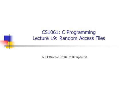 CS1061: C Programming Lecture 19: Random Access Files A. O'Riordan, 2004, 2007 updated.