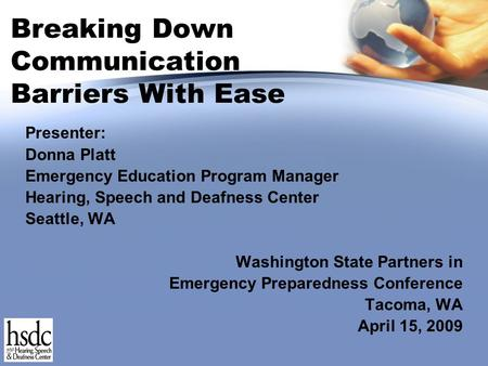 Breaking Down Communication Barriers With Ease Presenter: Donna Platt Emergency Education Program Manager Hearing, Speech and Deafness Center Seattle,