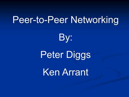 Peer-to-Peer Networking By: Peter Diggs Ken Arrant.