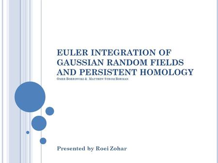 EULER INTEGRATION OF GAUSSIAN RANDOM FIELDS AND PERSISTENT HOMOLOGY O MER B OBROWSKI & M ATTHEW S TROM B ORMAN Presented by Roei Zohar.