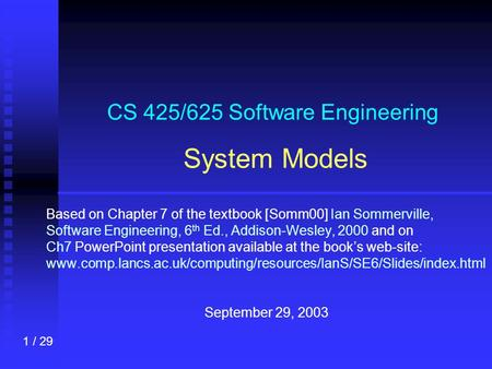 1 / 29 CS 425/625 Software Engineering System Models Based on Chapter 7 of the textbook [Somm00] Ian Sommerville, Software Engineering, 6 th Ed., Addison-Wesley,