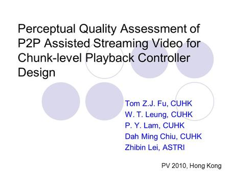 Perceptual Quality Assessment of P2P Assisted Streaming Video for Chunk-level Playback Controller Design Tom Z.J. Fu, CUHK W. T. Leung, CUHK P. Y. Lam,
