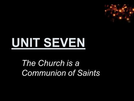 UNIT SEVEN The Church is a Communion of Saints. 7.1 Who Are the Saints?
