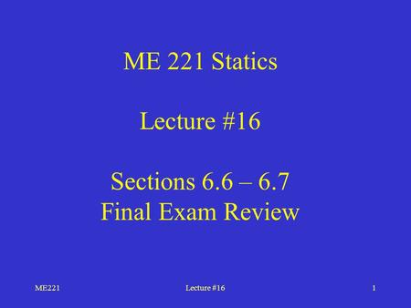 ME221Lecture #161 ME 221 Statics Lecture #16 Sections 6.6 – 6.7 Final Exam Review.