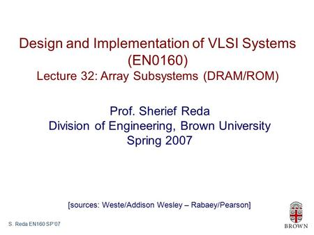 S. Reda EN160 SP'07 Design and Implementation of VLSI Systems (EN0160) Lecture 32: Array Subsystems (DRAM/ROM) Prof. Sherief Reda Division of Engineering,