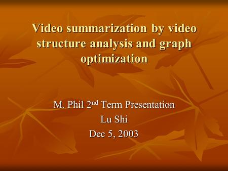 Video summarization by video structure analysis and graph optimization M. Phil 2 nd Term Presentation Lu Shi Dec 5, 2003.