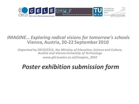 IMAGINE… Exploring radical visions for tomorrow's schools Vienna, Austria, 20-22 September 2010 Poster exhibition submission form Organised by OECD/CELE,
