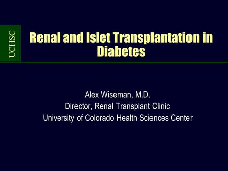 UCHSC Renal and Islet Transplantation in Diabetes Alex Wiseman, M.D. Director, Renal Transplant Clinic University of Colorado Health Sciences Center.