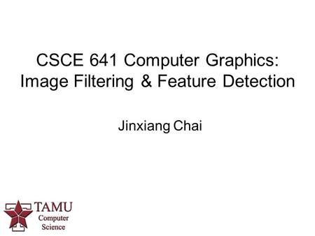 CSCE 641 Computer Graphics: Image Filtering & Feature Detection Jinxiang Chai.