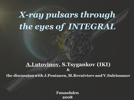 X-ray pulsars through the eyes of INTEGRAL A.Lutovinov, S.Tsygankov (IKI) & the discussion with J.Poutanen, M.Revnivtsev and V.Suleimanov Funasdalen 2008.