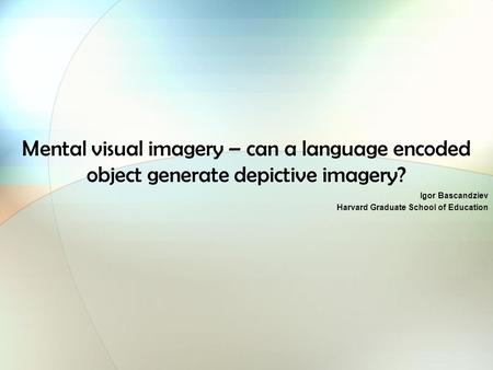 Mental visual imagery – can a language encoded object generate depictive imagery? Igor Bascandziev Harvard Graduate School of Education.