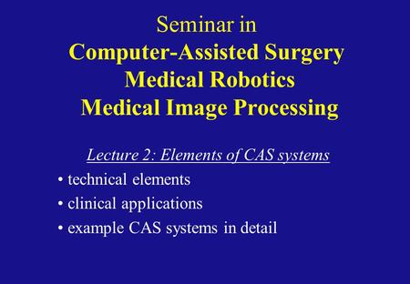Seminar in Computer-Assisted Surgery Medical Robotics Medical Image Processing Lecture 2: Elements of CAS systems technical elements clinical applications.