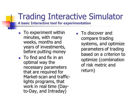 Trading Interactive Simulator A basic Interactive tool for experimentation To experiment within minutes, with many weeks, months and years of investments,