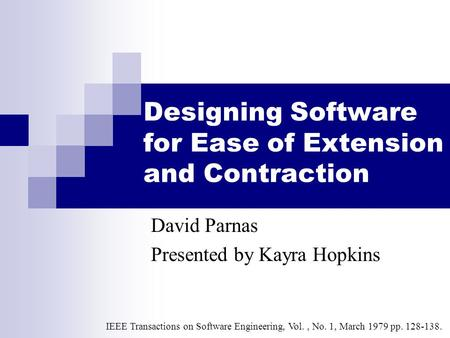 Designing Software for Ease of Extension and Contraction David Parnas Presented by Kayra Hopkins IEEE Transactions on Software Engineering, Vol., No. 1,