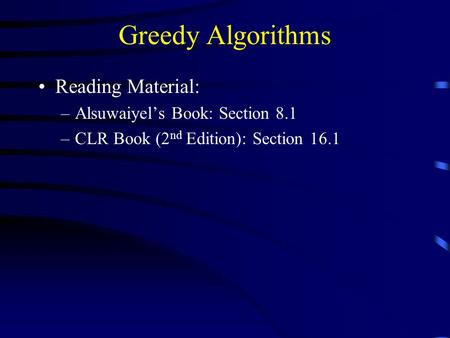 Greedy Algorithms Reading Material: –Alsuwaiyel's Book: Section 8.1 –CLR Book (2 nd Edition): Section 16.1.