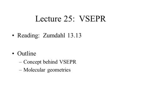 Lecture 25: VSEPR Reading: Zumdahl 13.13 Outline –Concept behind VSEPR –Molecular geometries.