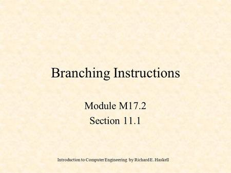 Introduction to Computer Engineering by Richard E. Haskell Branching Instructions Module M17.2 Section 11.1.