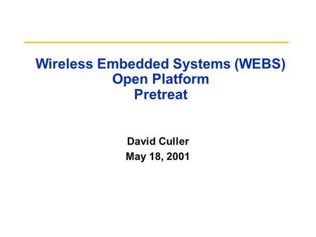 Wireless Embedded Systems (WEBS) Open Platform Pretreat David Culler May 18, 2001.