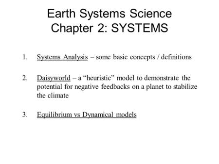 "Earth Systems Science Chapter 2: SYSTEMS 1.Systems Analysis – some basic concepts / definitions 2.Daisyworld – a ""heuristic"" model to demonstrate the potential."