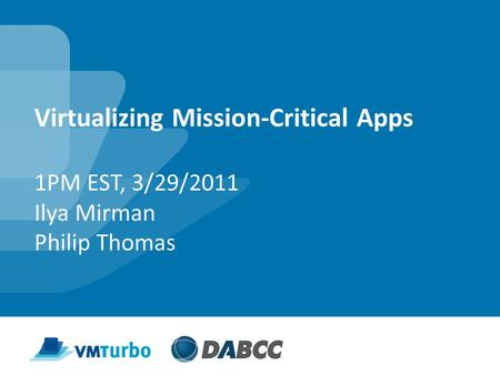 Virtualizing Mission-Critical Apps 1PM EST, 3/29/2011 Ilya Mirman Philip Thomas.