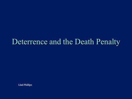 Deterrence and the Death Penalty Llad Phillips. 2 Outline n The Death Penalty u Arguments F Philosophical and moral (lexicographic ordering) F Practical: