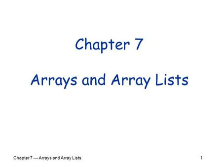 Chapter 7  Arrays and Array Lists 1 Chapter 7 Arrays and Array Lists.