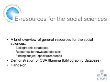 E-resources for the social sciences A brief overview of general resources for the social sciences: –Bibliographic databases –Resources for news and statistics.