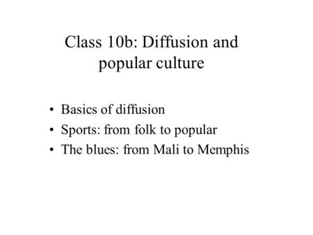 Basics of diffusion Sports: from folk to popular The blues: from Mali to Memphis Class 10b: Diffusion and popular culture.