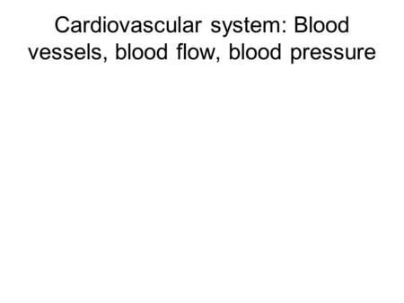 Cardiovascular system: Blood vessels, blood flow, blood pressure.