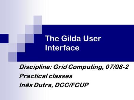 The Gilda User Interface Discipline: Grid Computing, 07/08-2 Practical classes Inês Dutra, DCC/FCUP.