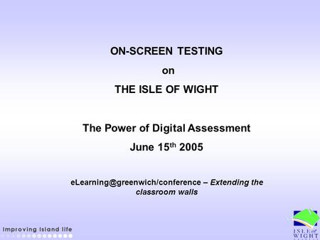 ON-SCREEN TESTING on THE ISLE OF WIGHT The Power of Digital Assessment June 15 th 2005 – Extending the classroom walls.