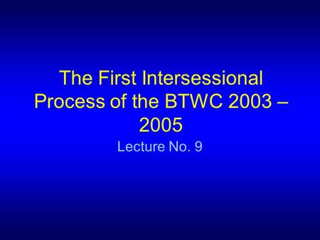 The First Intersessional Process of the BTWC 2003 – 2005 Lecture No. 9.