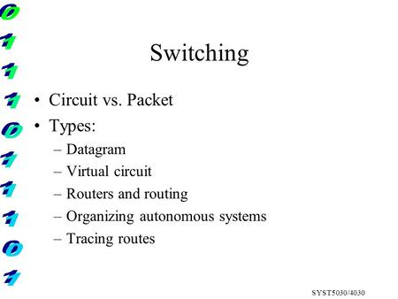 SYST5030/4030 Switching Circuit vs. Packet Types: –Datagram –Virtual circuit –Routers and routing –Organizing autonomous systems –Tracing routes.