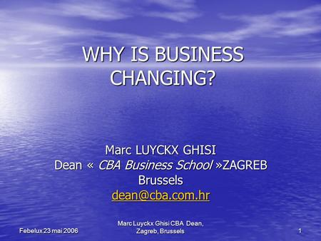 Marc Luyckx Ghisi CBA Dean, Zagreb, Brussels 1 Febelux 23 mai 2006 WHY IS BUSINESS CHANGING? Marc LUYCKX GHISI Dean « CBA Business School »ZAGREB Brussels.