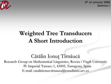Weighted Tree Transducers A Short Introduction Cătălin Ionuţ Tîrnăucă Research Group on Mathematical Linguistics, Rovira i Virgili University Pl. Imperial.