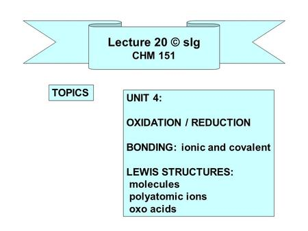 Lecture 20 © slg CHM 151 UNIT 4: OXIDATION / REDUCTION BONDING: ionic and covalent LEWIS STRUCTURES: molecules polyatomic ions oxo acids TOPICS.