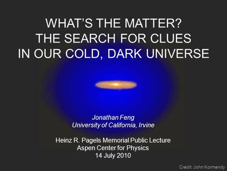 WHAT'S THE MATTER? THE SEARCH FOR CLUES IN OUR COLD, DARK UNIVERSE Jonathan Feng University of California, Irvine Heinz R. Pagels Memorial Public Lecture.