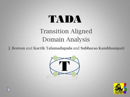 TADA Transition Aligned Domain Analysis T J. Benton and Kartik Talamadupula and Subbarao Kambhampati.