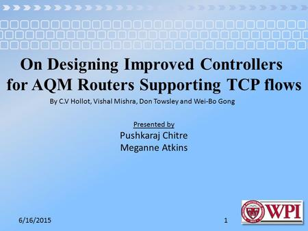 6/16/20151 On Designing Improved Controllers for AQM Routers Supporting TCP flows By C.V Hollot, Vishal Mishra, Don Towsley and Wei-Bo Gong Presented by.