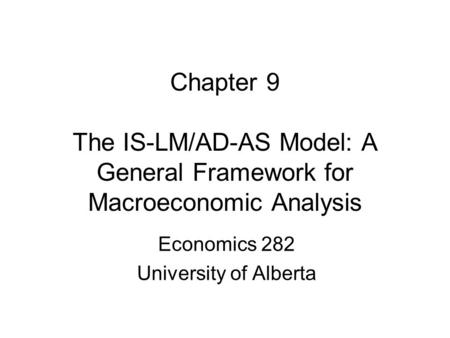 Chapter 9 The IS-LM/AD-AS Model: A General Framework for Macroeconomic Analysis Economics 282 University of Alberta.