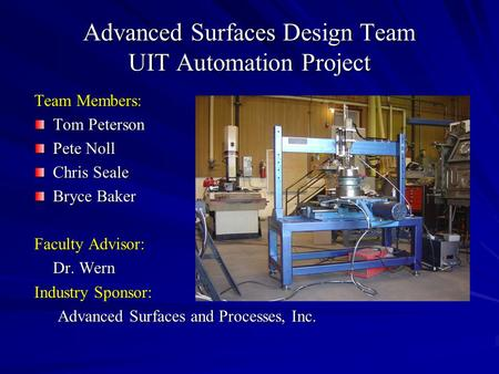 Advanced Surfaces Design Team UIT Automation Project Team Members: Tom Peterson Pete Noll Chris Seale Bryce Baker Faculty Advisor: Dr. Wern Industry Sponsor: