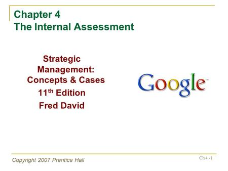 Ch 4 -1 Copyright 2007 Prentice Hall Chapter 4 The Internal Assessment Strategic Management: Concepts & Cases 11 th Edition Fred David.
