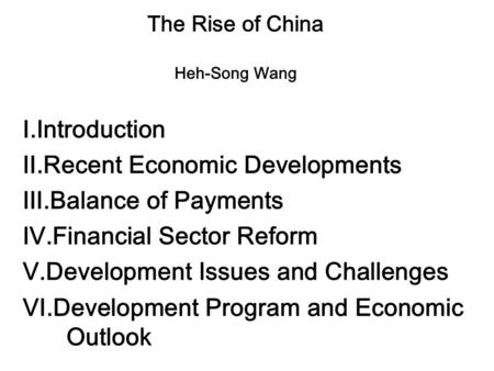 The Rise of China Heh-Song Wang Ⅰ.Introduction Ⅱ.Recent Economic Developments Ⅲ.Balance of Payments Ⅳ.Financial Sector Reform Ⅴ.Development Issues and.