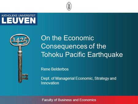 Faculty of Business and Economics On the Economic Consequences of the Tohoku Pacific Earthquake Rene Belderbos Dept. of Managerial Economic, Strategy and.