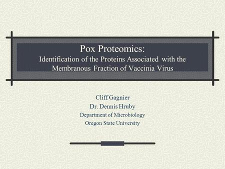 Pox Proteomics: Identification of the Proteins Associated with the Membranous Fraction of Vaccinia Virus Cliff Gagnier Dr. Dennis Hruby Department of Microbiology.