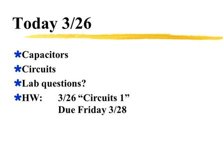 "Today 3/26  Capacitors  Circuits  Lab questions?  HW:3/26 ""Circuits 1"" Due Friday 3/28."