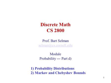 1 Discrete Math CS 2800 Prof. Bart Selman Module Probability --- Part d) 1) Probability Distributions 2) Markov and Chebyshev Bounds.