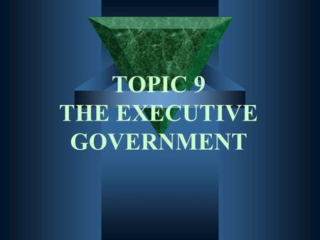 TOPIC 9 THE EXECUTIVE GOVERNMENT. Description and sources of executive power.