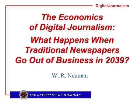 Digital Journalism The Economics of Digital Journalism: What Happens When Traditional Newspapers Go Out of Business in 2039? W. R. Neuman.